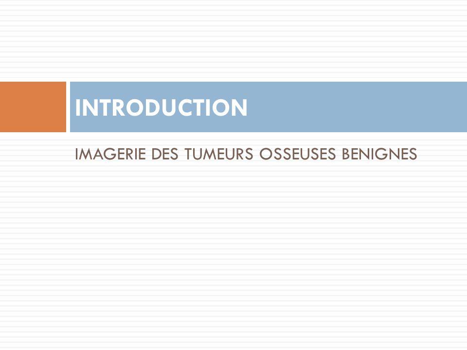 IMAGERIE DES TUMEURS OSSEUSES BENIGNES INTRODUCTION