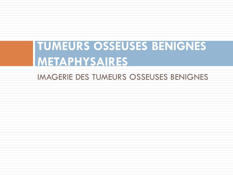 IMAGERIE DES TUMEURS OSSEUSES BENIGNES TUMEURS OSSEUSES BENIGNES METAPHYSAIRES