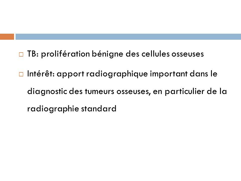  TB: prolifération bénigne des cellules osseuses  Intérêt: apport radiographique important dans le diagnostic des tumeurs osseuses, en particulier d