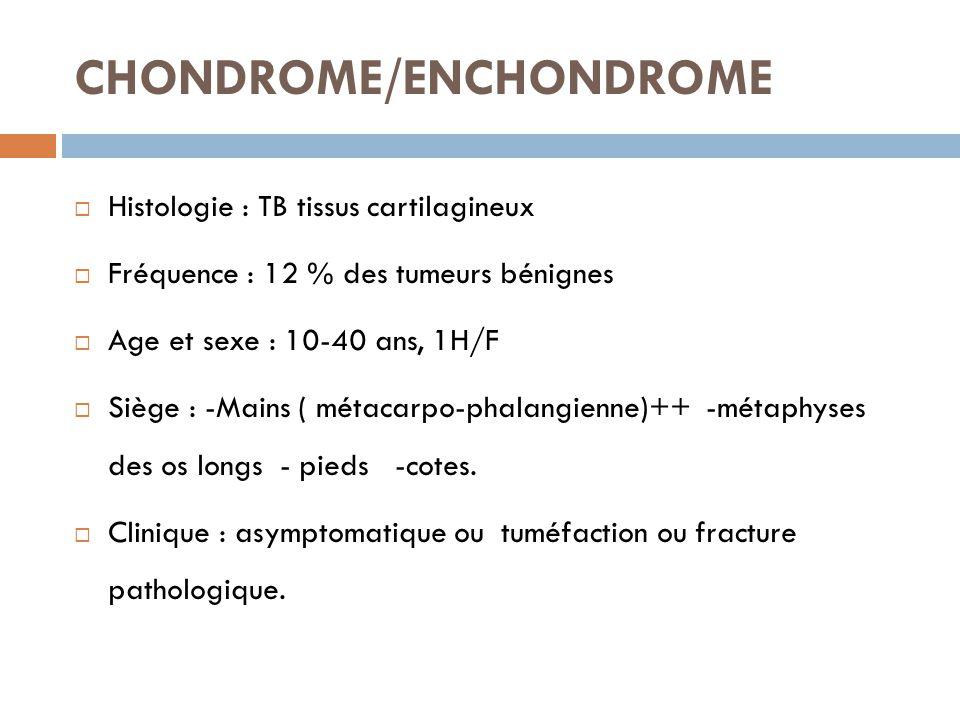 CHONDROME/ENCHONDROME  Histologie : TB tissus cartilagineux  Fréquence : 12 % des tumeurs bénignes  Age et sexe : 10-40 ans, 1H/F  Siège : -Mains
