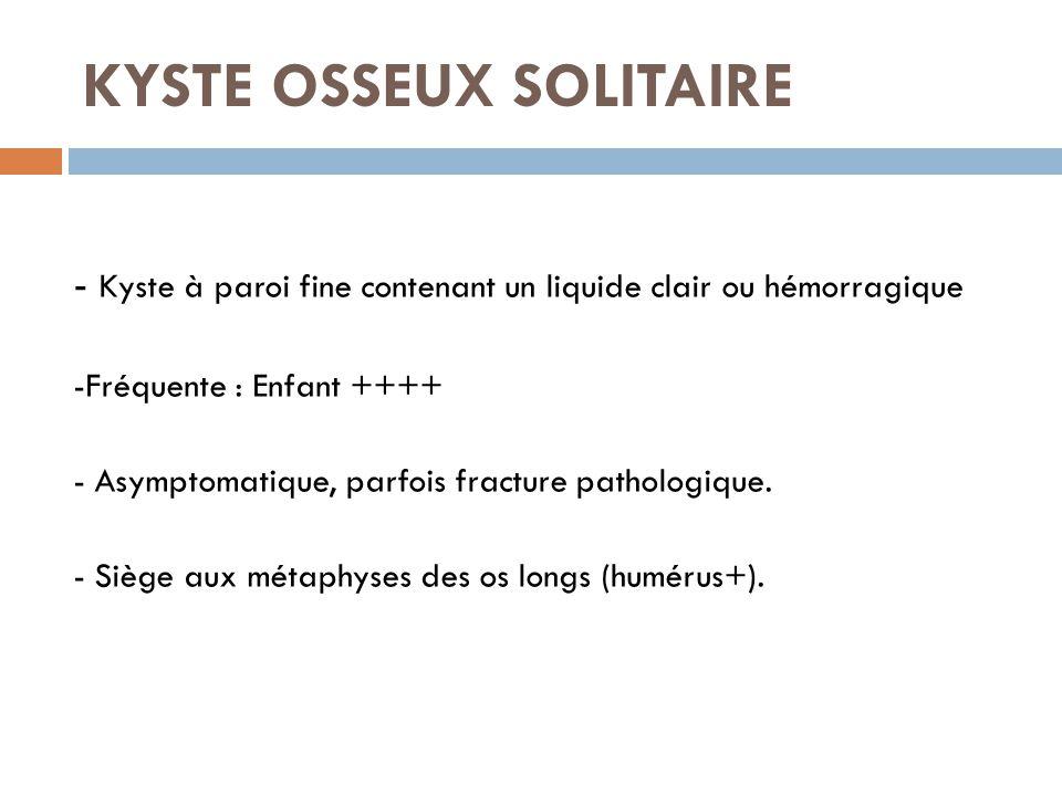 KYSTE OSSEUX SOLITAIRE - Kyste à paroi fine contenant un liquide clair ou hémorragique -Fréquente : Enfant ++++ - Asymptomatique, parfois fracture pat