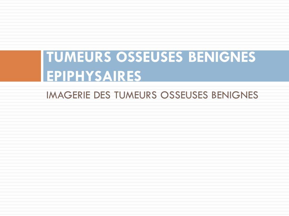 IMAGERIE DES TUMEURS OSSEUSES BENIGNES TUMEURS OSSEUSES BENIGNES EPIPHYSAIRES