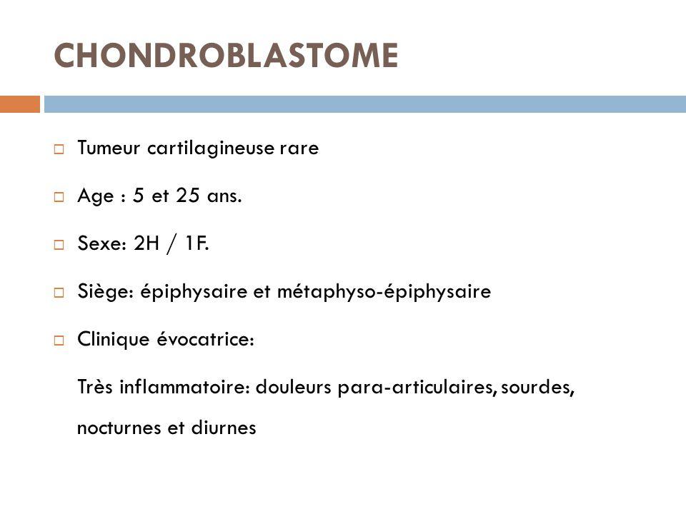 CHONDROBLASTOME  Tumeur cartilagineuse rare  Age : 5 et 25 ans.  Sexe: 2H / 1F.  Siège: épiphysaire et métaphyso-épiphysaire  Clinique évocatrice