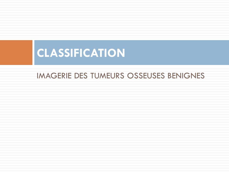 IMAGERIE DES TUMEURS OSSEUSES BENIGNES CLASSIFICATION
