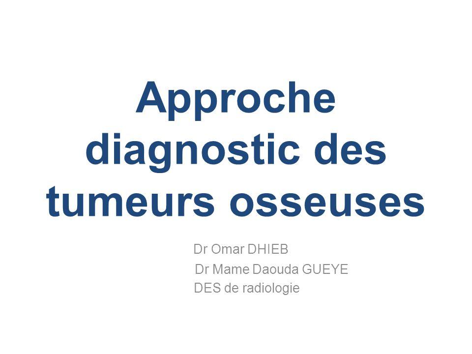 Approche diagnostic des tumeurs osseuses Dr Omar DHIEB Dr Mame Daouda GUEYE DES de radiologie