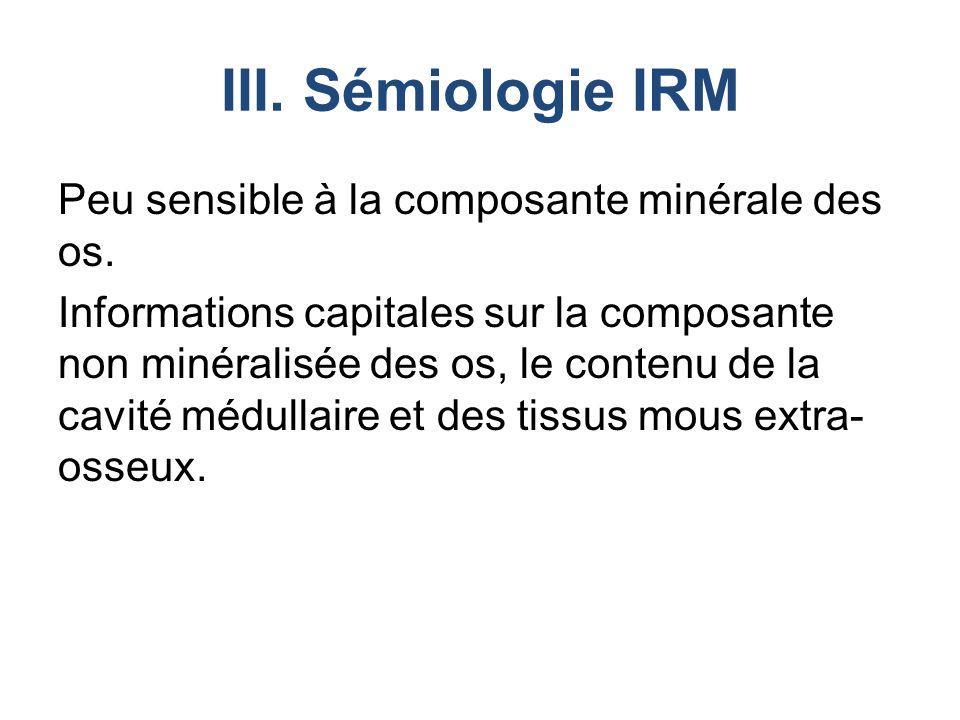 III.Sémiologie IRM Peu sensible à la composante minérale des os.