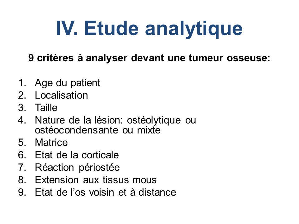 IV. Etude analytique 9 critères à analyser devant une tumeur osseuse: 1.Age du patient 2.Localisation 3.Taille 4.Nature de la lésion: ostéolytique ou