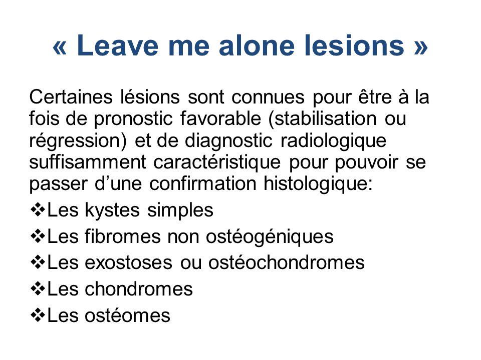« Leave me alone lesions » Certaines lésions sont connues pour être à la fois de pronostic favorable (stabilisation ou régression) et de diagnostic radiologique suffisamment caractéristique pour pouvoir se passer d'une confirmation histologique:  Les kystes simples  Les fibromes non ostéogéniques  Les exostoses ou ostéochondromes  Les chondromes  Les ostéomes