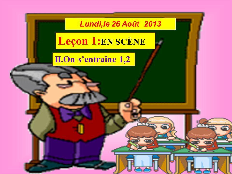 Lundi,le 26 Août 2013 Leçon 1: EN SCÈNE II.On s'entraîne 1,2