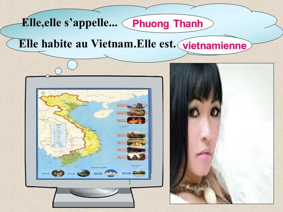 Elle,elle s'appelle... Elle habite au Vietnam.Elle est. … Phuong Thanh vietnamienne