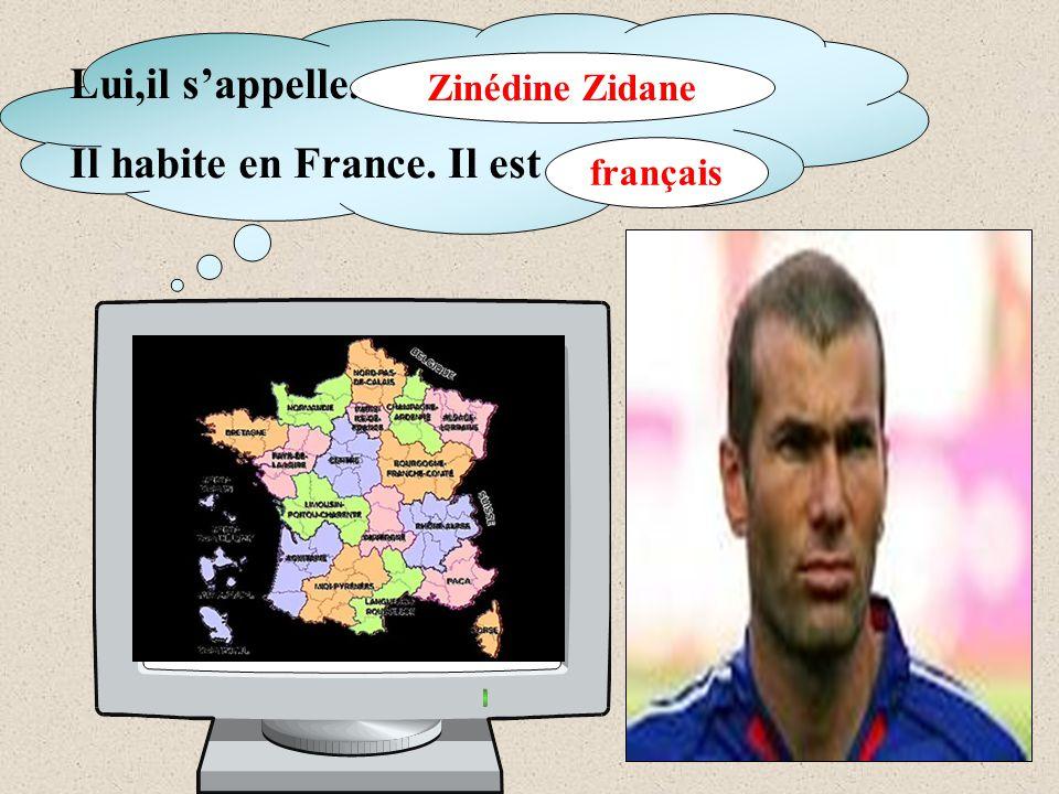 Lui,il s'appelle... Il habite en France. Il est … Zinédine Zidane français
