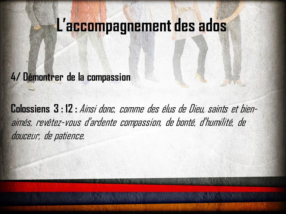 L'accompagnement des ados 4/ Démontrer de la compassion Colossiens 3 : 12 : Ainsi donc, comme des élus de Dieu, saints et bien- aimés, revêtez-vous d'