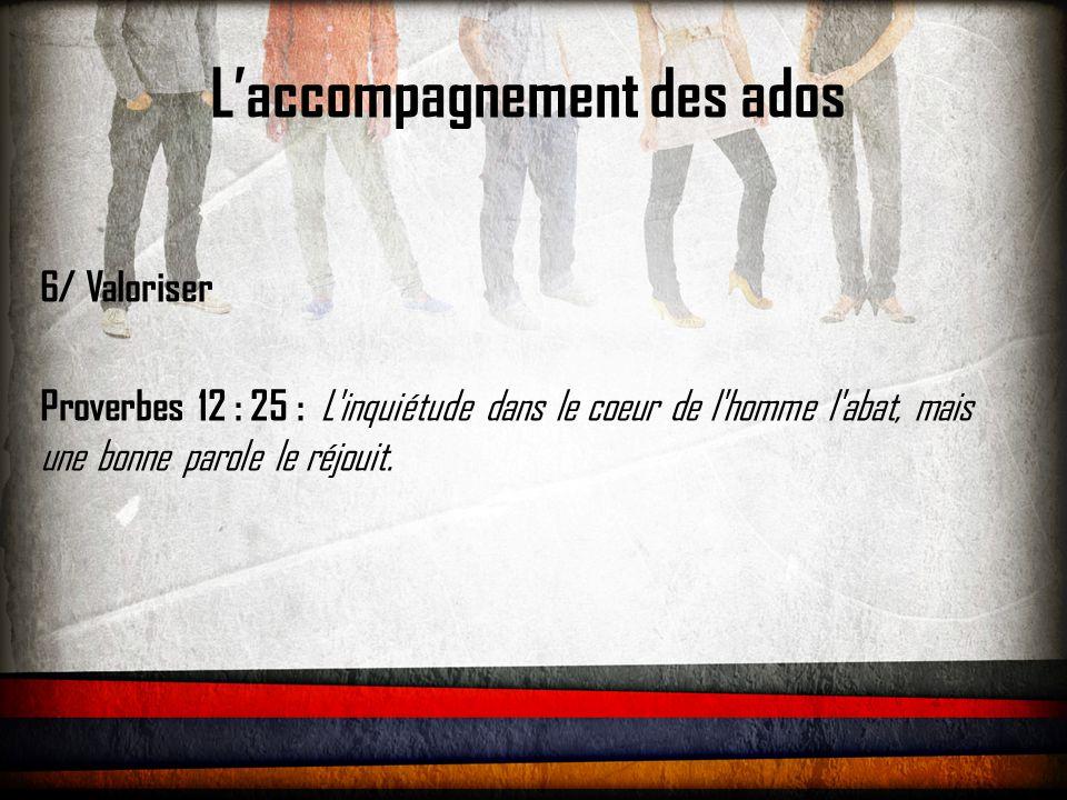 L'accompagnement des ados 6/ Valoriser Proverbes 12 : 25 : L'inquiétude dans le coeur de l'homme l'abat, mais une bonne parole le réjouit.