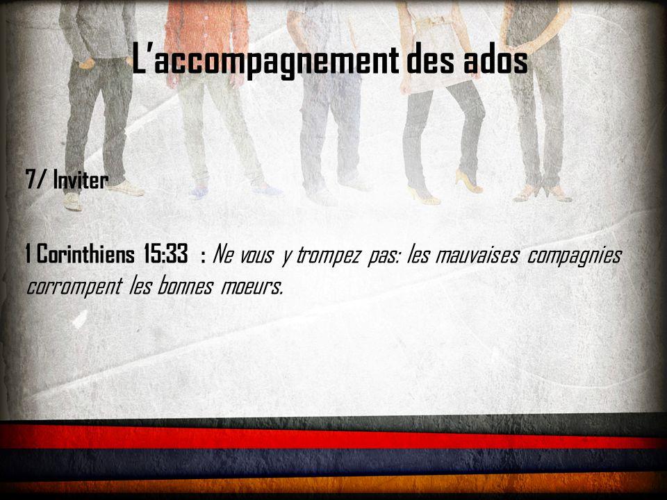L'accompagnement des ados 7/ Inviter 1 Corinthiens 15:33 : Ne vous y trompez pas: les mauvaises compagnies corrompent les bonnes moeurs.