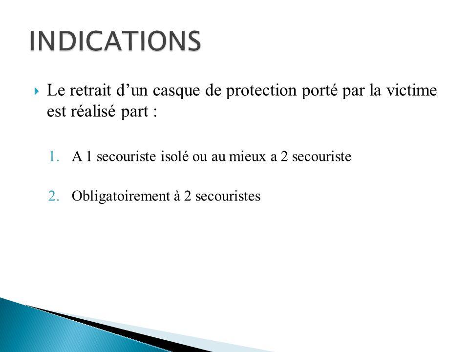  Le retrait d'un casque de protection porté par la victime est réalisé part : 1.A 1 secouriste isolé ou au mieux a 2 secouriste 2.Obligatoirement à 2