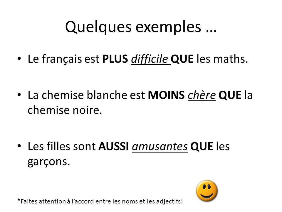 Quelques exemples … Le français est PLUS difficile QUE les maths. La chemise blanche est MOINS chère QUE la chemise noire. Les filles sont AUSSI amusa