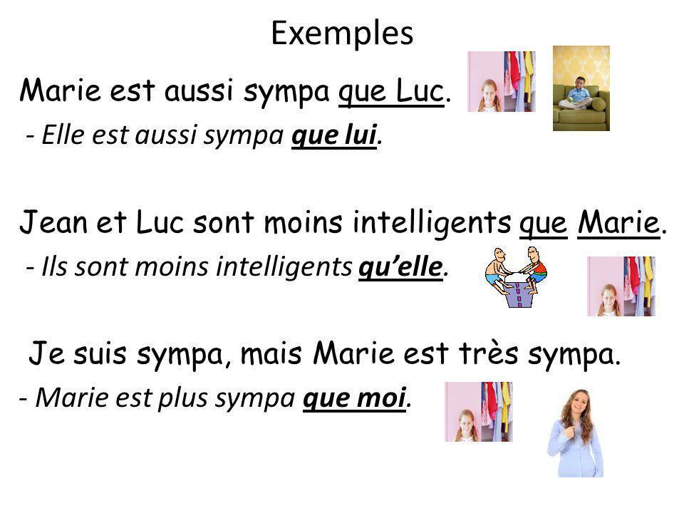 Exemples Marie est aussi sympa que Luc. - Elle est aussi sympa que lui. Jean et Luc sont moins intelligents que Marie. - Ils sont moins intelligents q