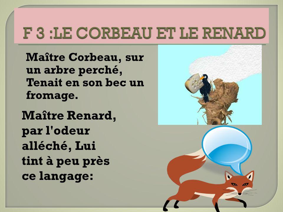 Maître Corbeau, sur un arbre perché, Tenait en son bec un fromage. Maître Renard, par l'odeur alléché, Lui tint à peu près ce langage: