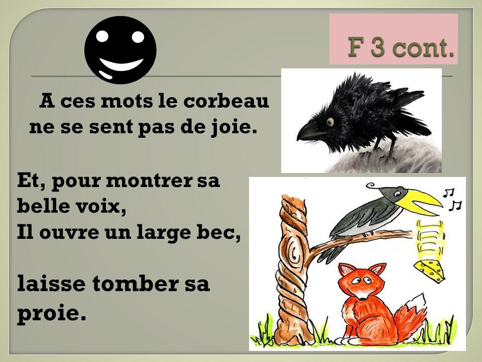 A ces mots le corbeau ne se sent pas de joie. Et, pour montrer sa belle voix, Il ouvre un large bec, laisse tomber sa proie.