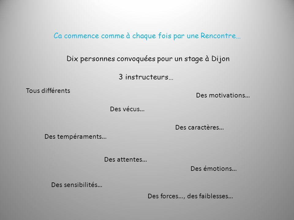 Ca commence comme à chaque fois par une Rencontre… Dix personnes convoquées pour un stage à Dijon Tous différents Des vécus… Des tempéraments… Des caractères… Des motivations… Des attentes… Des émotions… Des sensibilités… Des forces…, des faiblesses… 3 instructeurs…