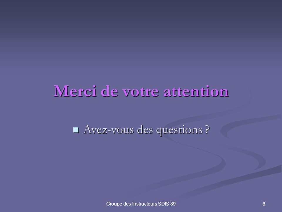 6Groupe des Instructeurs SDIS 89 Merci de votre attention Avez-vous des questions ? Avez-vous des questions ?
