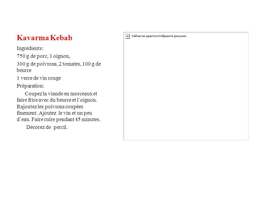 Kavarma Kebab Ingrédients: 750 g de porc, 1 oignon, 300 g de poivrons, 2 tomates, 100 g de beurre 1 verre de vin rouge Préparation: Coupez la viande en morceaux et faire frire avec du beurre et l`oignon.