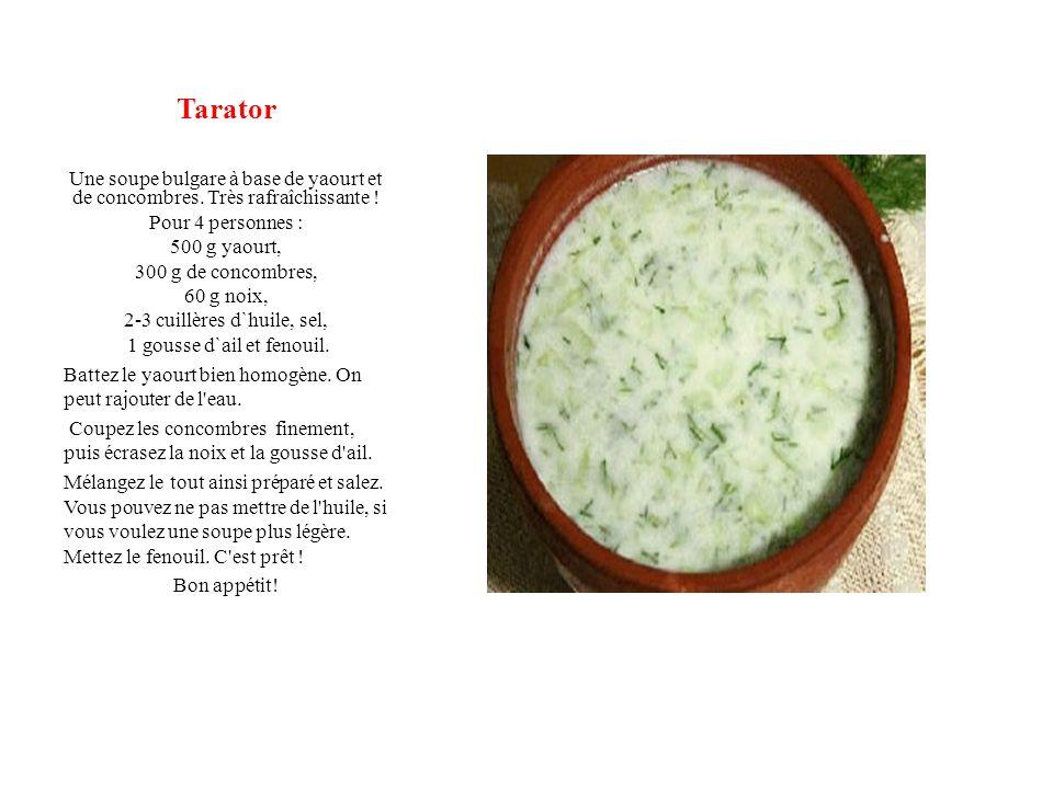 Tarator Une soupe bulgare à base de yaourt et de concombres. Très rafraîchissante ! Pour 4 personnes : 500 g yaourt, 300 g de concombres, 60 g noix, 2