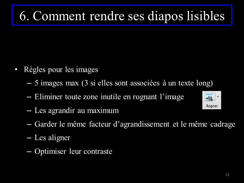6. Comment rendre ses diapos lisibles Règles pour les images – 5 images max (3 si elles sont associées à un texte long) – Eliminer toute zone inutile