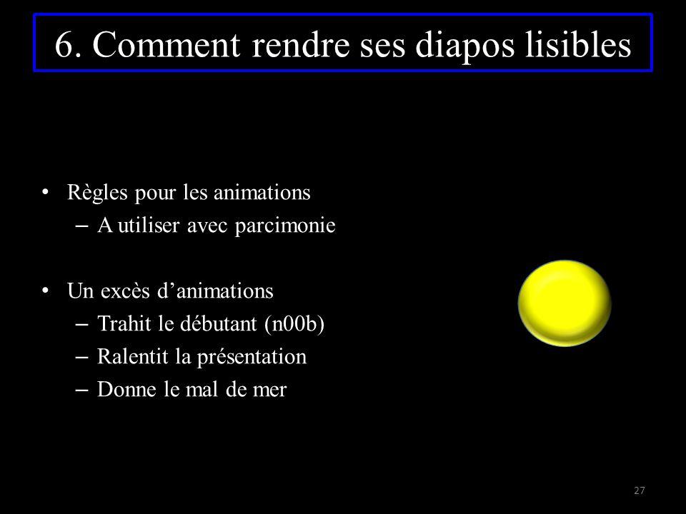 6. Comment rendre ses diapos lisibles R ègles pour les animations –A–A utiliser avec parcimonie U n excès d'animations –T–T rahit le débutant (n00b) –