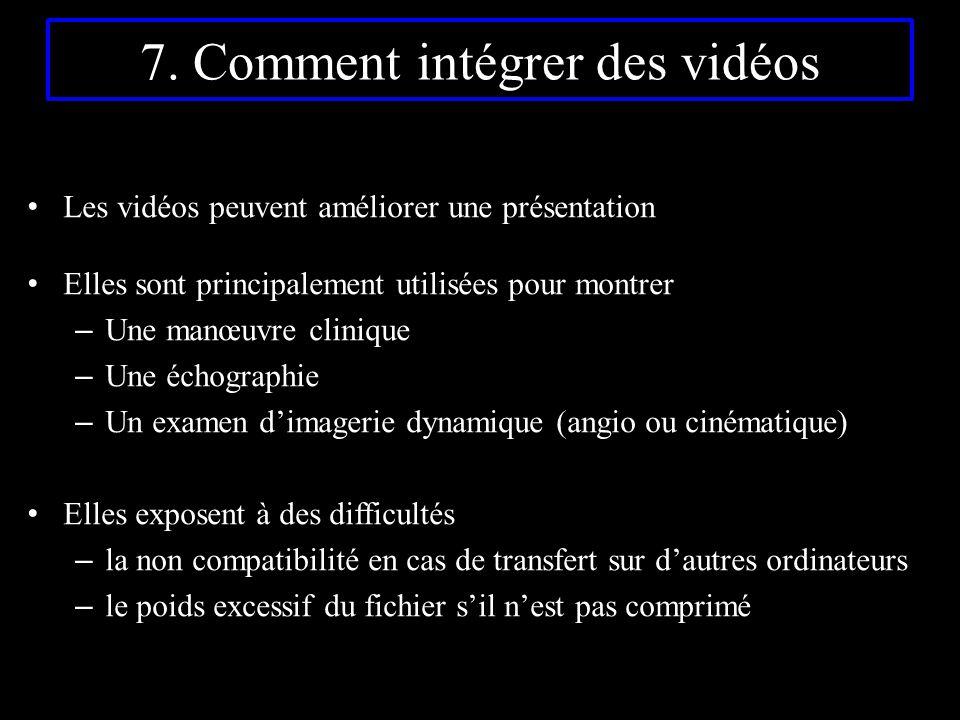 7. Comment intégrer des vidéos Les vidéos peuvent améliorer une présentation Elles sont principalement utilisées pour montrer – Une manœuvre clinique