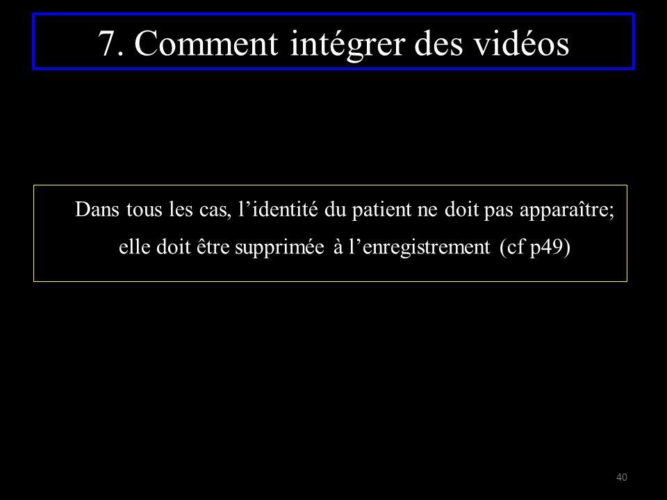7. Comment intégrer des vidéos Dans tous les cas, l'identité du patient ne doit pas apparaître; elle doit être supprimée à l'enregistrement (cf p49) 4