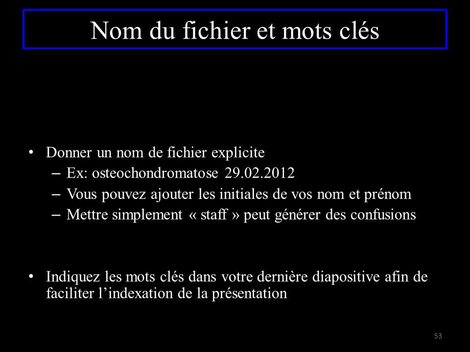 Nom du fichier et mots clés Donner un nom de fichier explicite – Ex: osteochondromatose 29.02.2012 – Vous pouvez ajouter les initiales de vos nom et p