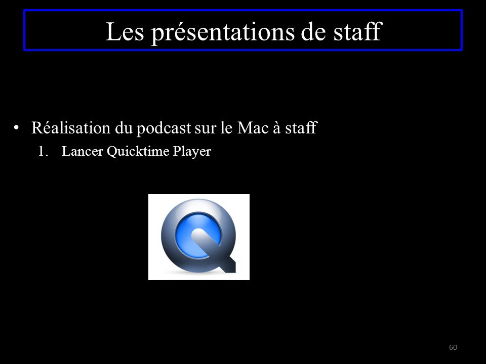 Réalisation du podcast sur le Mac à staff 1.Lancer Quicktime Player 60 Les présentations de staff