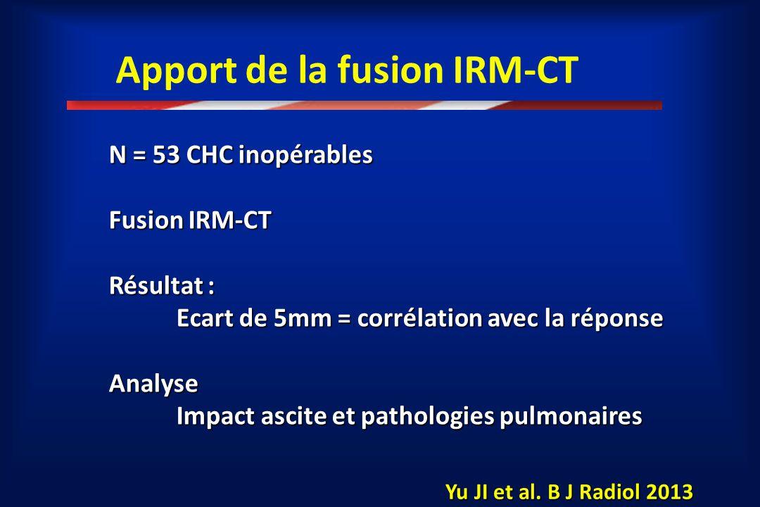 Apport de la fusion IRM-CT N = 53 CHC inopérables Fusion IRM-CT Résultat : Ecart de 5mm = corrélation avec la réponse Analyse Impact ascite et patholo