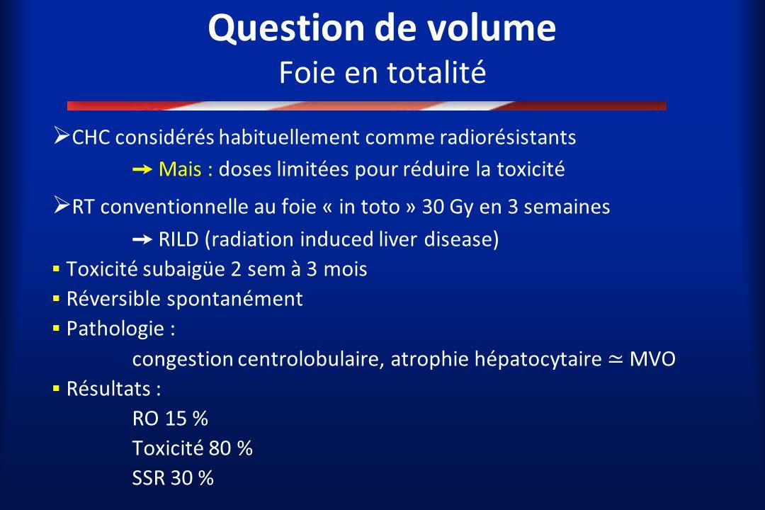 Question de volume Foie en totalité  CHC considérés habituellement comme radiorésistants ➙ Mais : doses limitées pour réduire la toxicité  RT conven