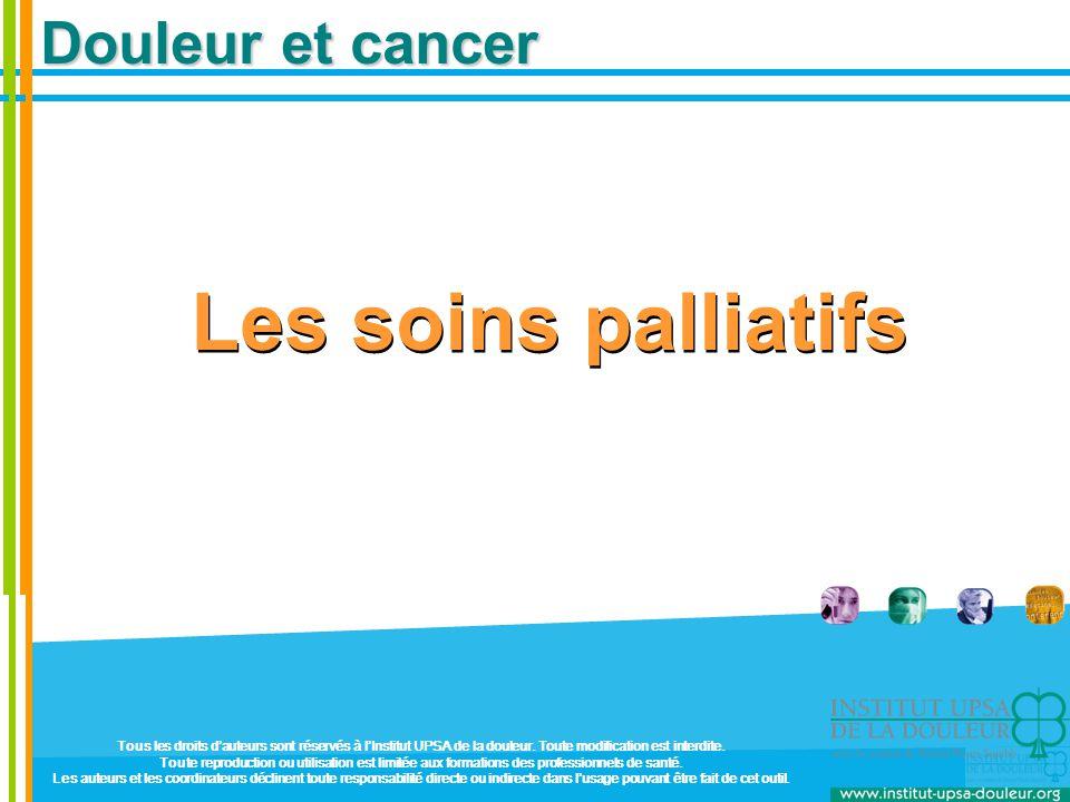 Douleur et cancer Les soins palliatifs Tous les droits d'auteurs sont réservés à l'Institut UPSA de la douleur. Toute modification est interdite. Tout