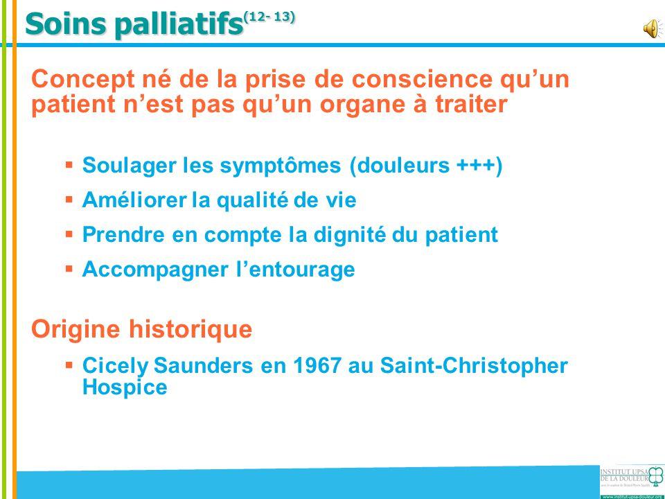 Soins palliatifs (12- 13) Concept né de la prise de conscience qu'un patient n'est pas qu'un organe à traiter  Soulager les symptômes (douleurs +++)