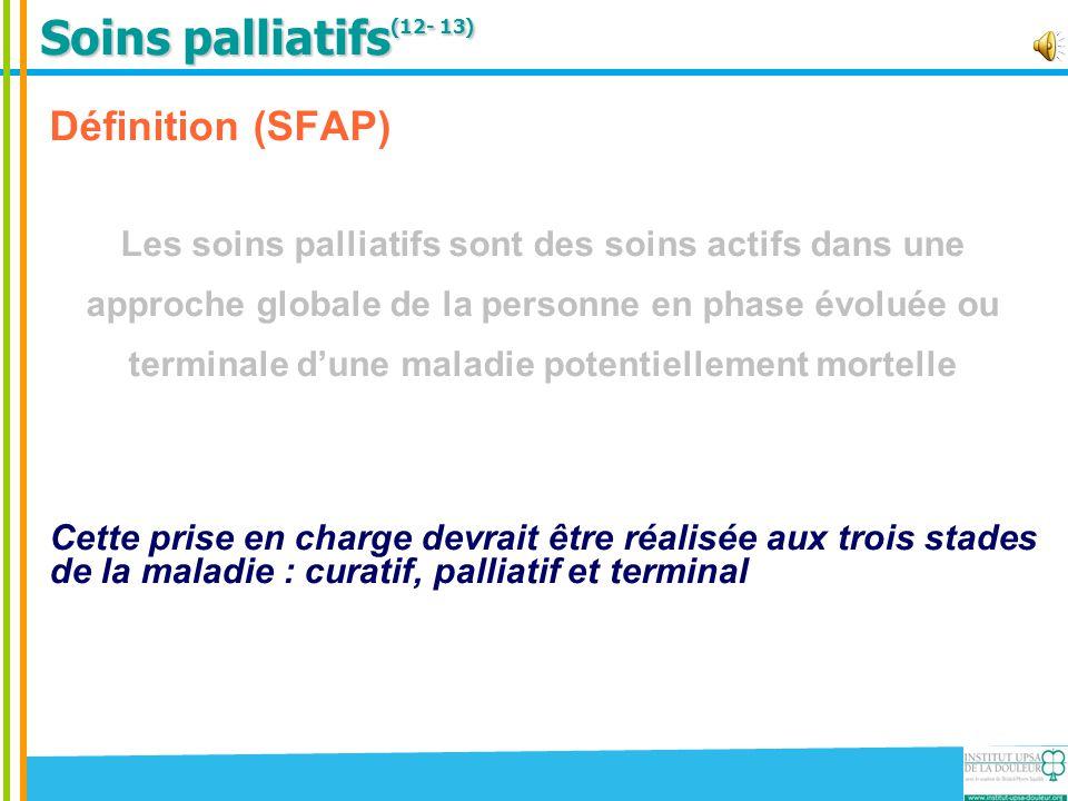 Soins palliatifs (12- 13) Définition (SFAP) Les soins palliatifs sont des soins actifs dans une approche globale de la personne en phase évoluée ou te