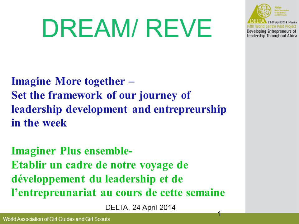 World Association of Girl Guides and Girl Scouts DREAM/ REVE DELTA, 24 April 2014 1 Imagine More together – Set the framework of our journey of leadership development and entrepreurship in the week Imaginer Plus ensemble- Etablir un cadre de notre voyage de développement du leadership et de l'entrepreunariat au cours de cette semaine
