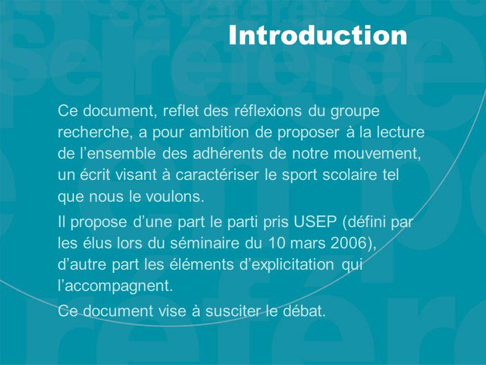 Introduction Ce document, reflet des réflexions du groupe recherche, a pour ambition de proposer à la lecture de l'ensemble des adhérents de notre mouvement, un écrit visant à caractériser le sport scolaire tel que nous le voulons.