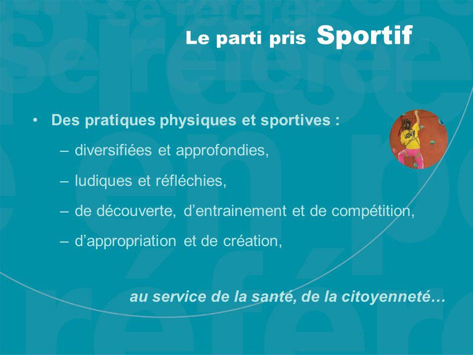 Le parti pris Sportif Des pratiques physiques et sportives : –diversifiées et approfondies, –ludiques et réfléchies, –de découverte, d'entrainement et de compétition, –d'appropriation et de création, au service de la santé, de la citoyenneté…
