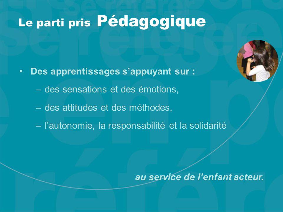 Le parti pris Pédagogique Des apprentissages s'appuyant sur : –des sensations et des émotions, –des attitudes et des méthodes, –l'autonomie, la responsabilité et la solidarité au service de l'enfant acteur.