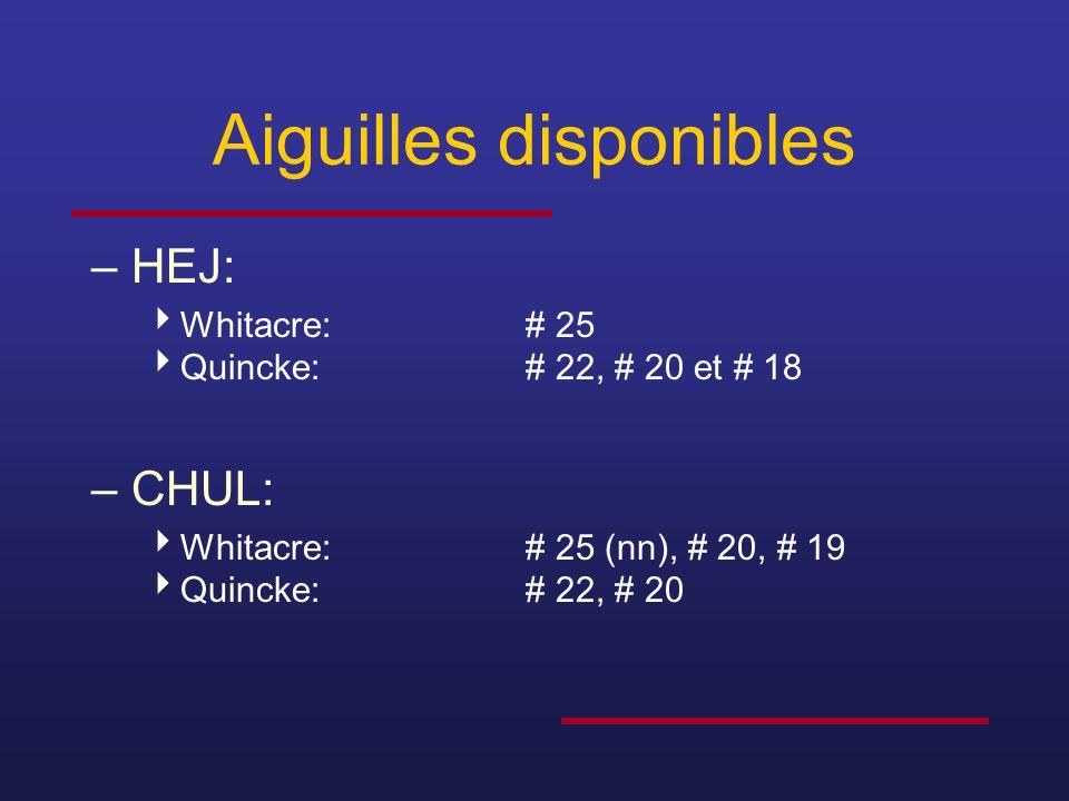 Aiguilles disponibles –HEJ:  Whitacre:# 25  Quincke:# 22, # 20 et # 18 –CHUL:  Whitacre:# 25 (nn), # 20, # 19  Quincke:# 22, # 20