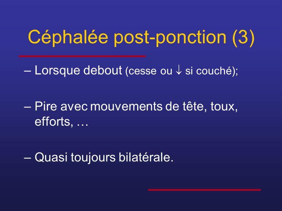 Céphalée post-ponction (3) –Lorsque debout (cesse ou  si couché); –Pire avec mouvements de tête, toux, efforts, … –Quasi toujours bilatérale.