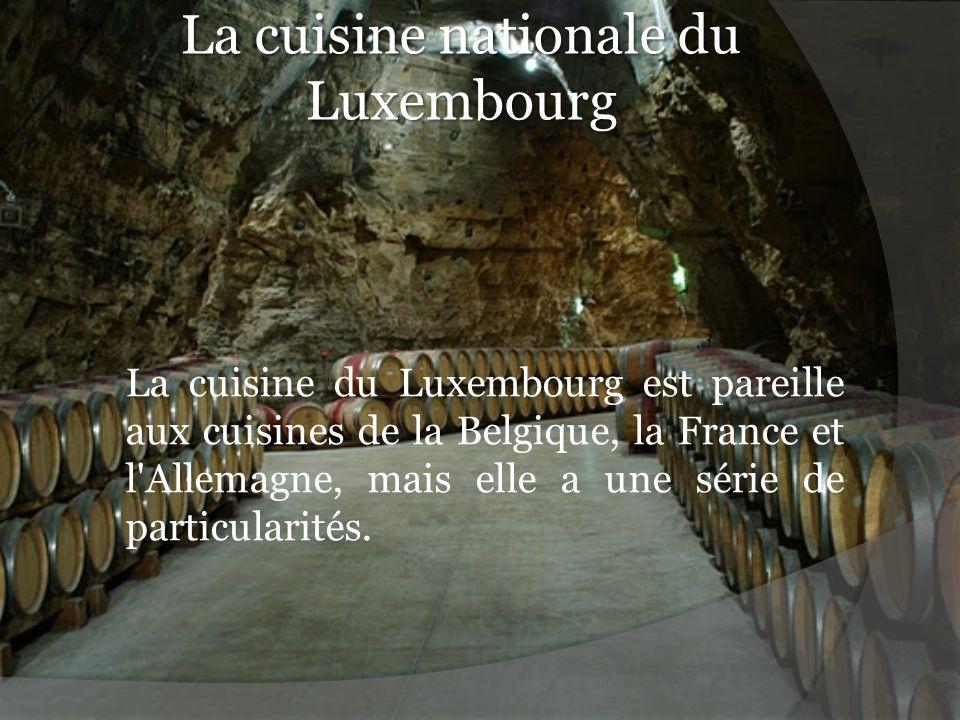 La cuisine nationale du Luxembourg La cuisine du Luxembourg est pareille aux cuisines de la Belgique, la France et l'Allemagne, mais elle a une série