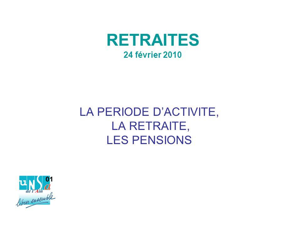 RETRAITES 24 février 2010 LA PERIODE D'ACTIVITE, LA RETRAITE, LES PENSIONS