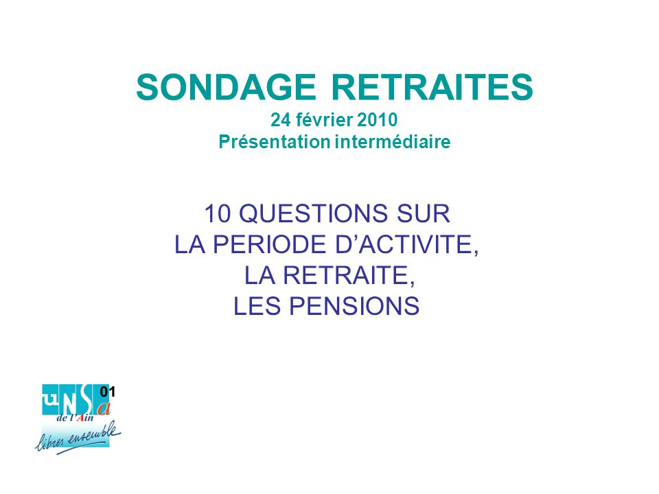 SONDAGE RETRAITES 24 février 2010 Présentation intermédiaire 10 QUESTIONS SUR LA PERIODE D'ACTIVITE, LA RETRAITE, LES PENSIONS