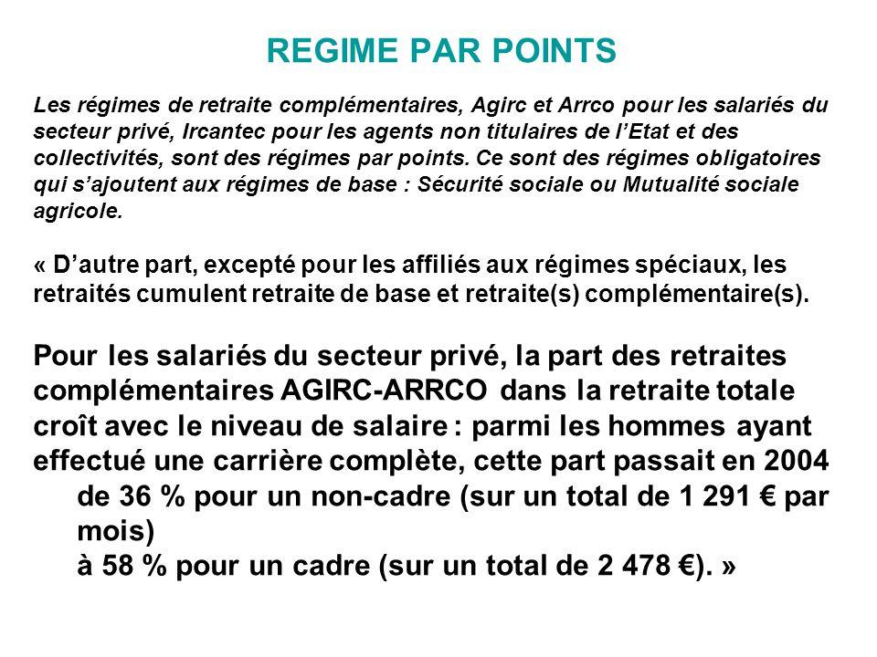 REGIME PAR POINTS Les régimes de retraite complémentaires, Agirc et Arrco pour les salariés du secteur privé, Ircantec pour les agents non titulaires de l'Etat et des collectivités, sont des régimes par points.