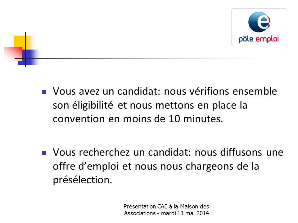 Présentation CAE à la Maison des Associations - mardi 13 mai 2014 Vous avez un candidat: nous vérifions ensemble son éligibilité et nous mettons en place la convention en moins de 10 minutes.