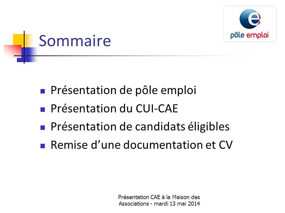 Présentation CAE à la Maison des Associations - mardi 13 mai 2014 Sommaire Présentation de pôle emploi Présentation du CUI-CAE Présentation de candidats éligibles Remise d'une documentation et CV